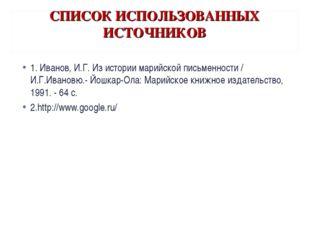СПИСОК ИСПОЛЬЗОВАННЫХ ИСТОЧНИКОВ 1. Иванов, И.Г. Из истории марийской письмен