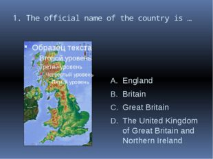 1. The official name of the country is … England Britain Great Britain The Un
