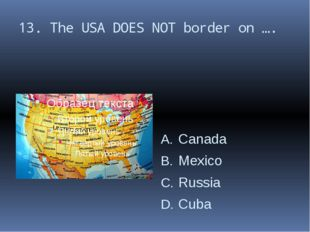 13. The USA DOES NOT border on …. Canada Mexico Russia Cuba