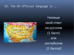 20. The US official language is … . Напиши свой ответ на русском (1 балл) или