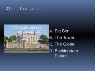 21. This is … . Big Ben The Tower The Globe Buckingham Palace