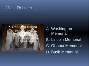23. This is … . Washington Memorial Lincoln Memorial Obama Memorial Bush Memo