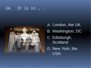 24. It is in … . London, the UK Washington, DC Edinburgh, Scotland New York,