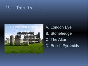 25. This is … . London Eye Stonehedge The Altar British Pyramids
