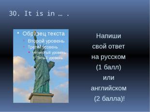 30. It is in … . Напиши свой ответ на русском (1 балл) или английском (2 балл