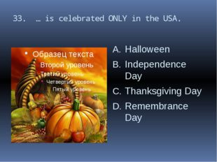 33. … is celebrated ONLY in the USA. Halloween Independence Day Thanksgiving