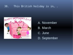 38. This British holiday is in… . November March June September