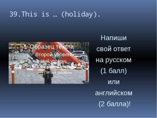 39.This is … (holiday). Напиши свой ответ на русском (1 балл) или английском