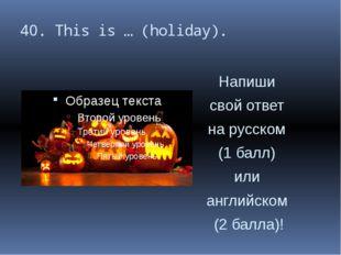 40. This is … (holiday). Напиши свой ответ на русском (1 балл) или английском