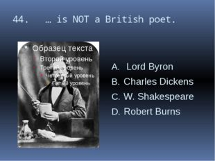 44. … is NOT a British poet. Lord Byron Charles Dickens W. Shakespeare Robert