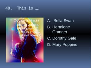 48. This is …. Bella Swan Hermione Granger Dorothy Gale Mary Poppins