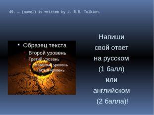 49. … (novel) is written by J. R.R. Tolkien. Напиши свой ответ на русском (1