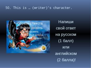 50. This is … (writer)'s character. Напиши свой ответ на русском (1 балл) или
