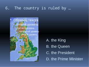 6. The country is ruled by … the King the Queen the President the Prime Minis