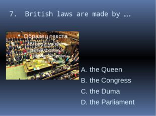 7. British laws are made by …. the Queen the Congress the Duma the Parliament