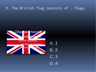 8. The British flag consists of … flags. 1 2 3 4