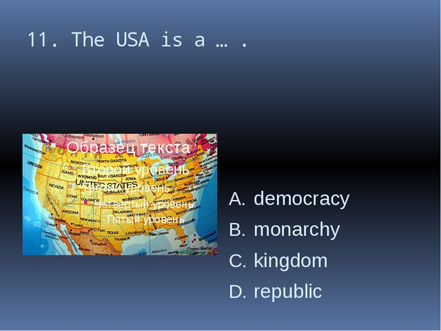 11. The USA is a … . democracy monarchy kingdom republic