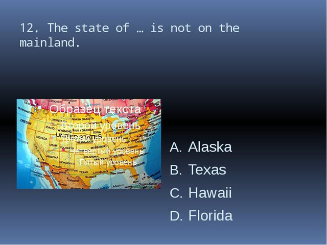 12. The state of … is not on the mainland. Alaska Texas Hawaii Florida