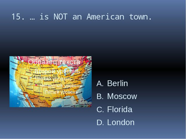 15. … is NOT an American town. Berlin Moscow Florida London
