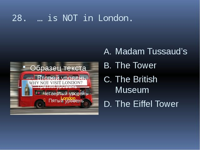 28. … is NOT in London. Madam Tussaud's The Tower The British Museum The Eiff...