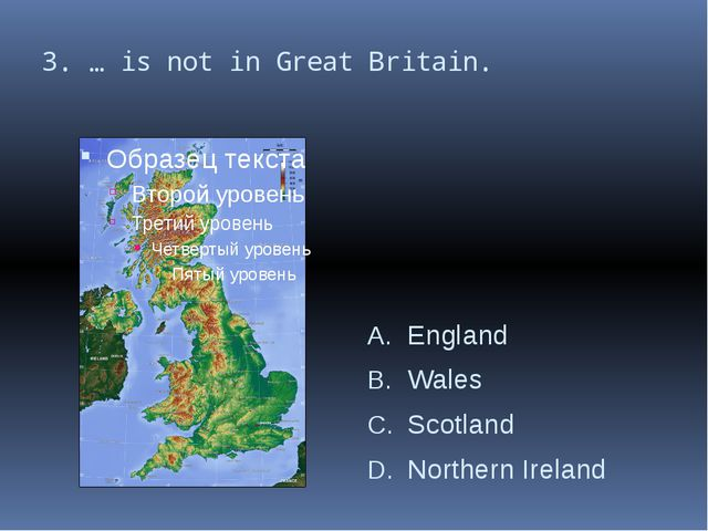 3. … is not in Great Britain. England Wales Scotland Northern Ireland