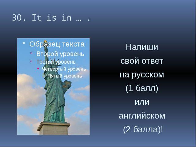 30. It is in … . Напиши свой ответ на русском (1 балл) или английском (2 балл...