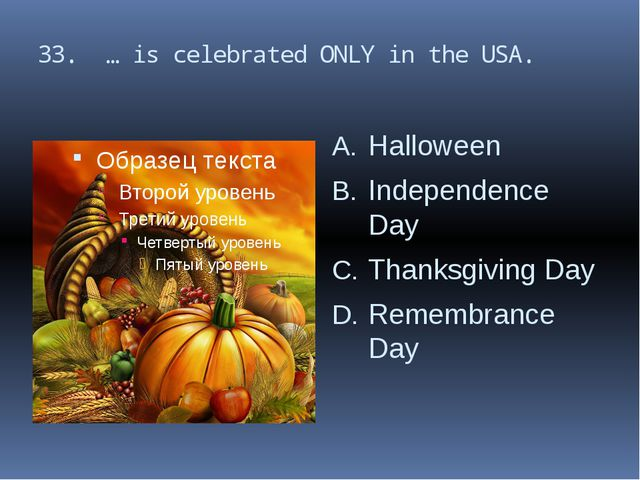 33. … is celebrated ONLY in the USA. Halloween Independence Day Thanksgiving...