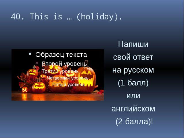 40. This is … (holiday). Напиши свой ответ на русском (1 балл) или английском...