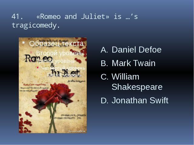 41. «Romeo and Juliet» is …'s tragicomedy. Daniel Defoe Mark Twain William Sh...