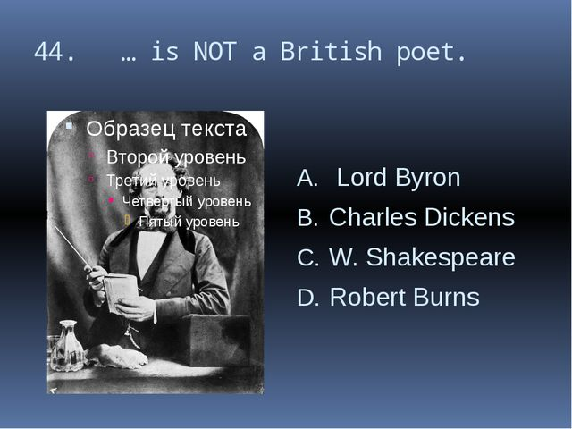 44. … is NOT a British poet. Lord Byron Charles Dickens W. Shakespeare Robert...