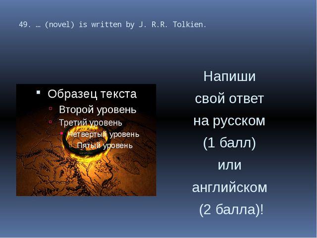 49. … (novel) is written by J. R.R. Tolkien. Напиши свой ответ на русском (1...