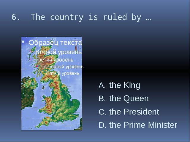 6. The country is ruled by … the King the Queen the President the Prime Minis...