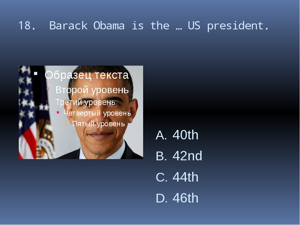 18. Barack Obama is the … US president. 40th 42nd 44th 46th