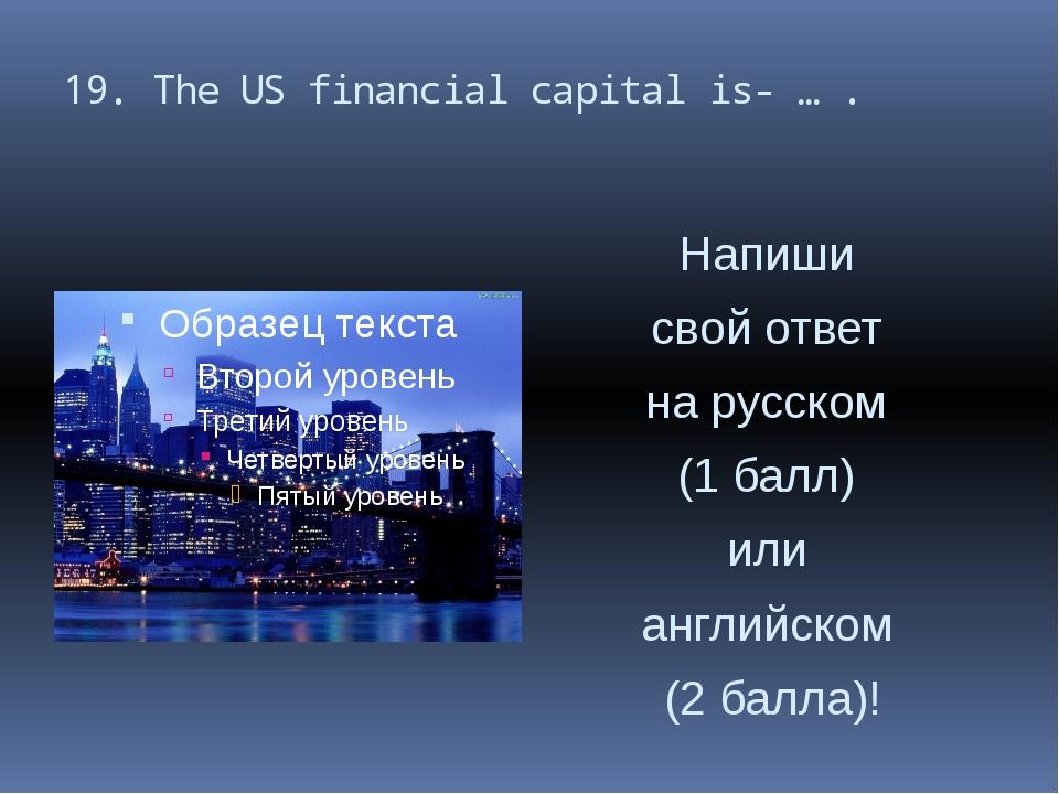 19. The US financial capital is- … . Напиши свой ответ на русском (1 балл) ил...
