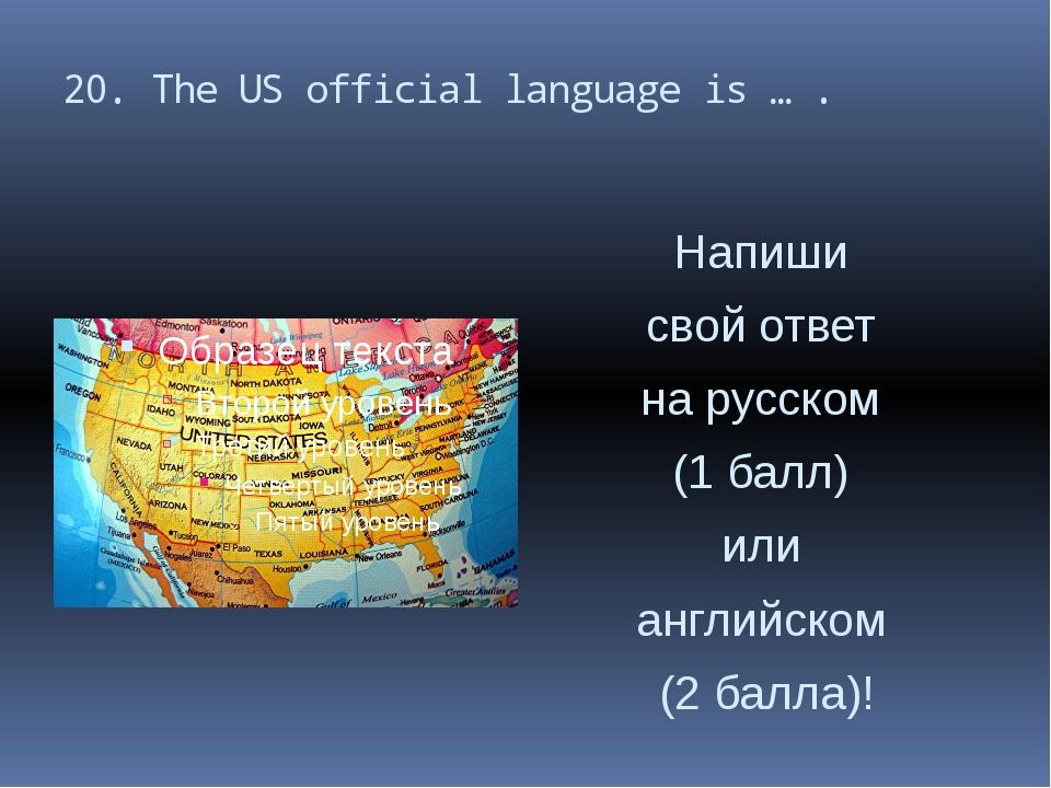 20. The US official language is … . Напиши свой ответ на русском (1 балл) или...