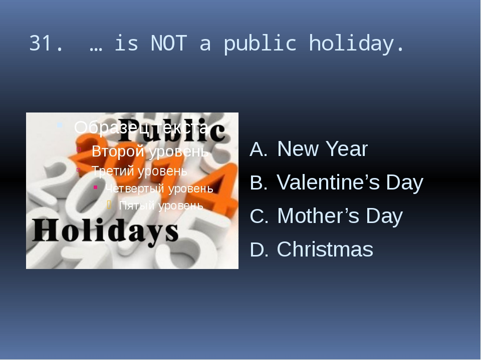 31. … is NOT a public holiday. New Year Valentine's Day Mother's Day Christmas