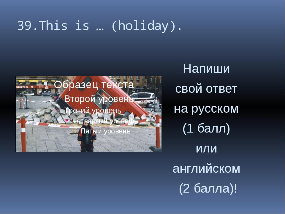 39.This is … (holiday). Напиши свой ответ на русском (1 балл) или английском...