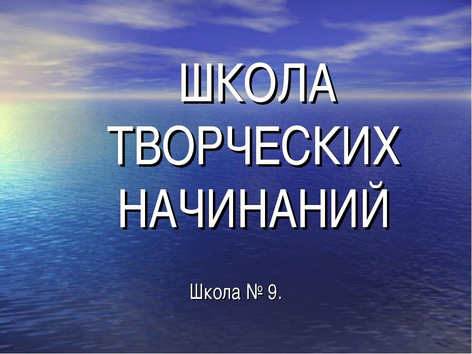 ШКОЛА ТВОРЧЕСКИХ НАЧИНАНИЙ Школа № 9.