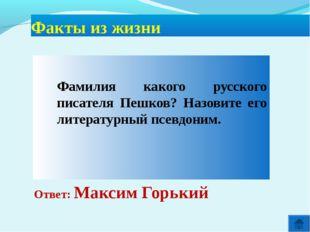 Ответ: Максим Горький Факты из жизни  Фамилия какого русского писателя Пеш