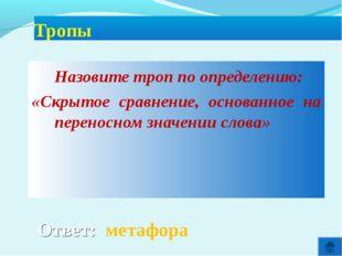 Ответ: метафора Тропы Назовите троп по определению: «Скрытое сравнение, осн