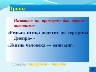 Ответ: гипербола - литота Тропы Назовите по примерам два тропа – антонима: