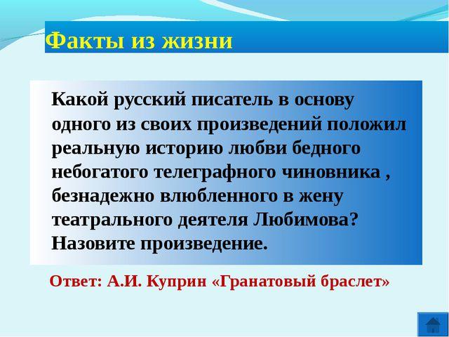 Ответ: А.И. Куприн «Гранатовый браслет» Факты из жизни Какой русский писате...