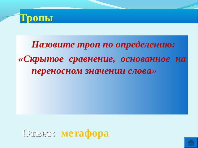 Ответ: метафора Тропы Назовите троп по определению: «Скрытое сравнение, осн...