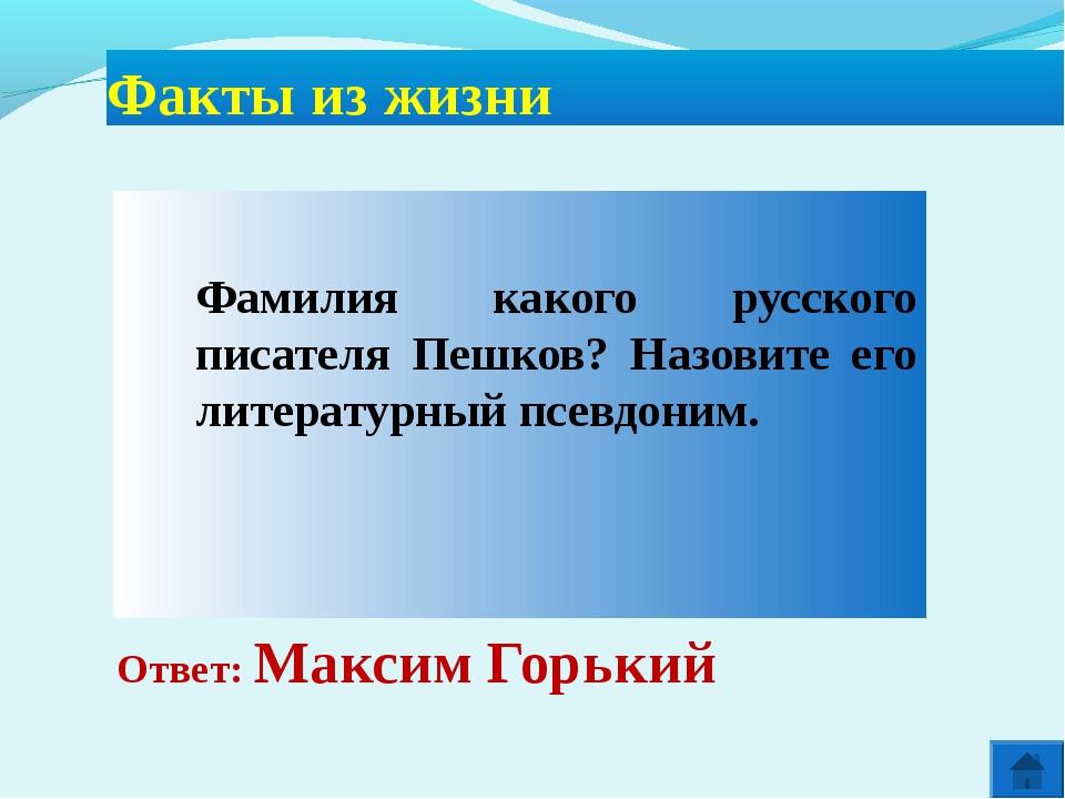 Ответ: Максим Горький Факты из жизни  Фамилия какого русского писателя Пеш...