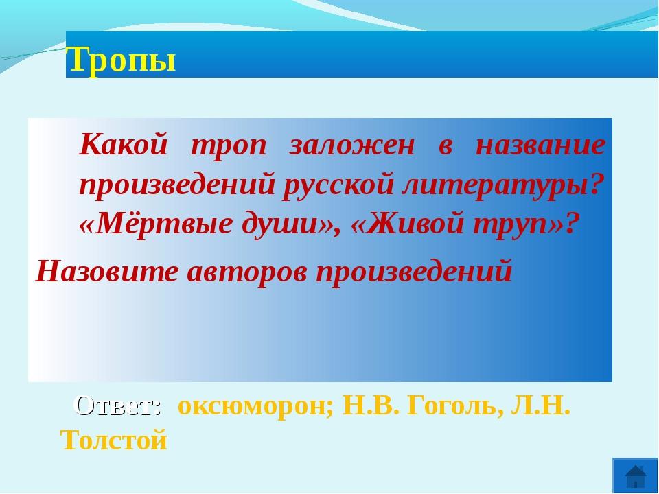 Ответ: оксюморон; Н.В. Гоголь, Л.Н. Толстой Тропы Какой троп заложен в назв...