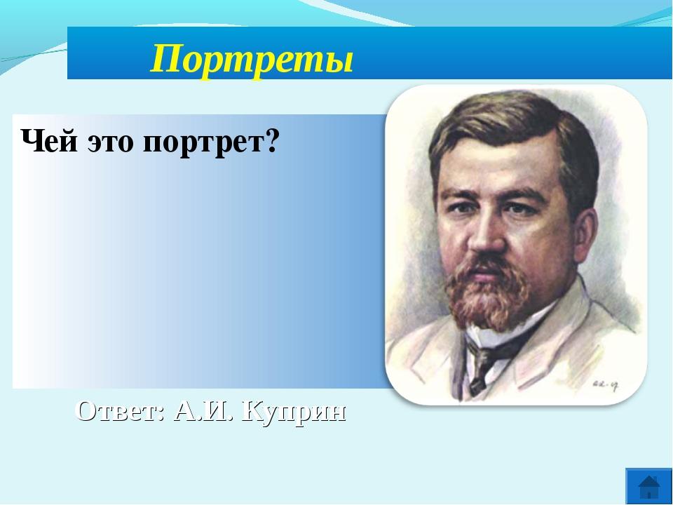 Ответ: А.И. Куприн Портреты Чей это портрет?