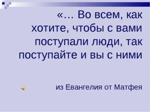 «… Во всем, как хотите, чтобы с вами поступали люди, так поступайте и вы с ни