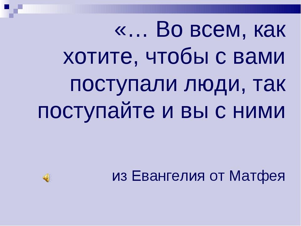 «… Во всем, как хотите, чтобы с вами поступали люди, так поступайте и вы с ни...