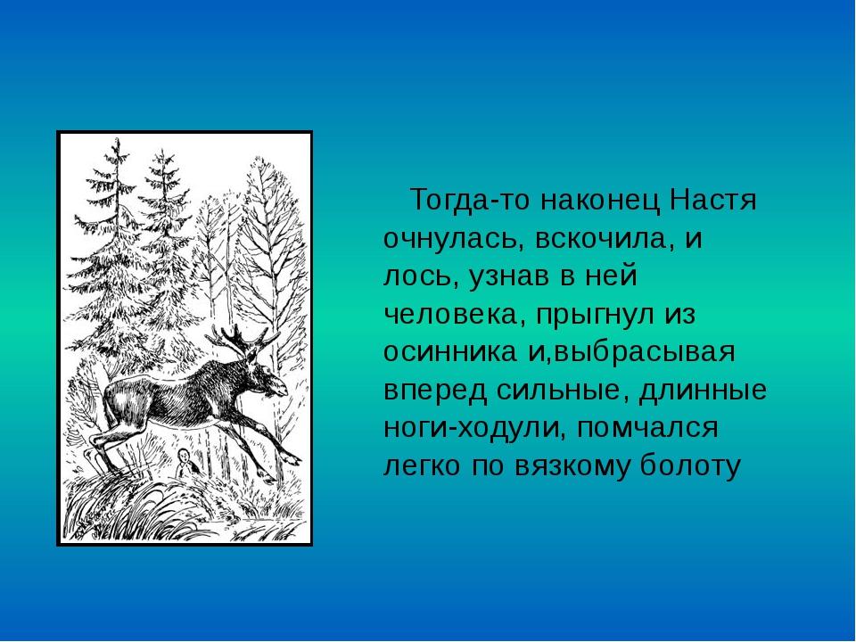 Тогда-то наконец Настя очнулась, вскочила, и лось, узнав в ней человека, пры...