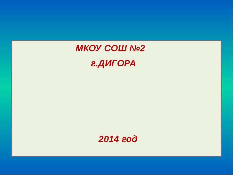 МКОУ СОШ №2 г.ДИГОРА 2014 год